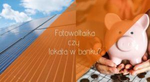 Opłacalność fotowoltaiki - fotowoltaika czy lokata w banku (1)